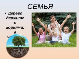 СЕМЬЯ Дерево держится корнями, а человек семьей.