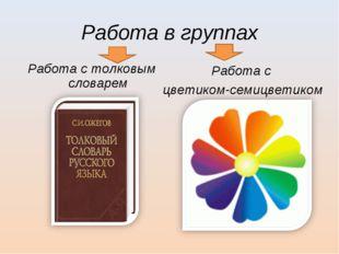 Работа в группах Работа с цветиком-семицветиком Работа с толковым словарем