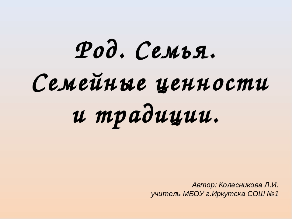 Род. Семья. Семейные ценности и традиции. Автор: Колесникова Л.И. учитель МБО...