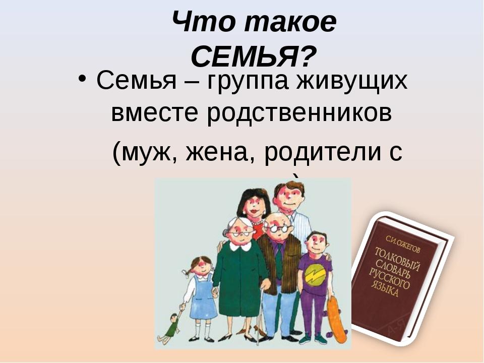 Что такое СЕМЬЯ? Семья – группа живущих вместе родственников (муж, жена, роди...