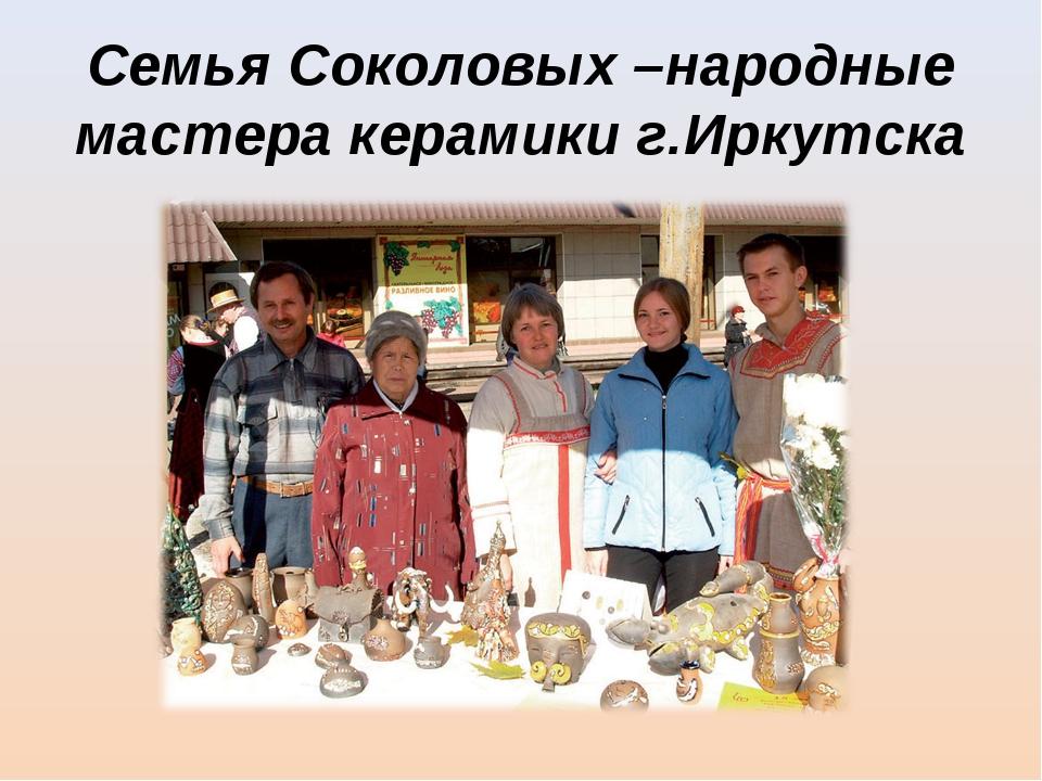 Семья Соколовых –народные мастера керамики г.Иркутска