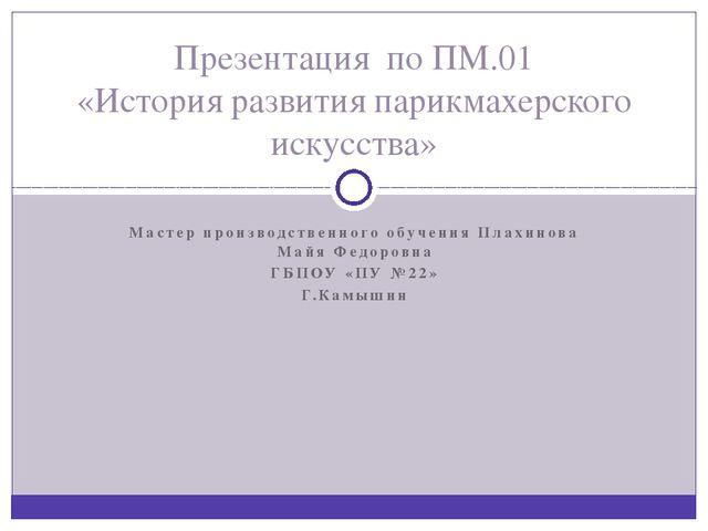 Мастер производственного обучения Плахинова Майя Федоровна ГБПОУ «ПУ №22» Г.К...