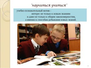 """""""научиться учиться"""" * учебно-познавательный мотив - интерес не только к новым"""