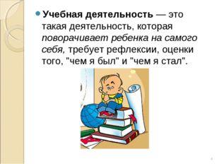 Учебная деятельность — это такая деятельность, которая поворачивает ребенка н