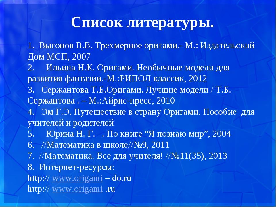 Список литературы.  1. Выгонов В.В. Трехмерное оригами.- М.: Издательский До...