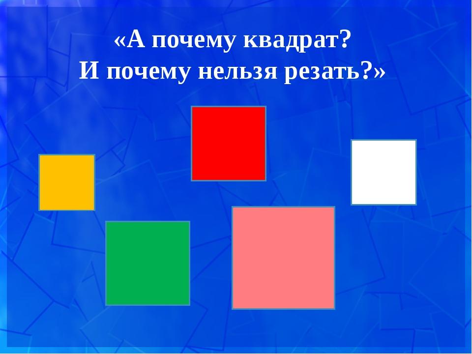 «А почему квадрат? И почему нельзя резать?»