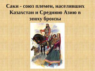 Саки - союз племен, населявших Казахстан и Среднюю Азию в эпоху бронзы