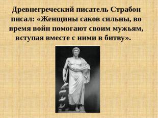 Древнегреческий писатель Страбон писал: «Женщины саков сильны, во время войн
