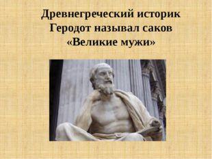 Древнегреческий историк Геродот называл саков «Великие мужи»