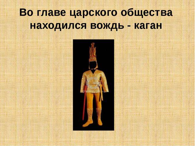 Во главе царского общества находился вождь - каган
