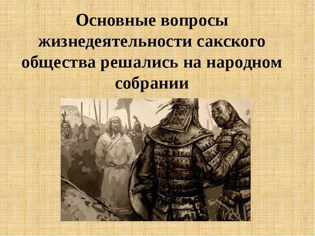 Основные вопросы жизнедеятельности сакского общества решались на народном соб...
