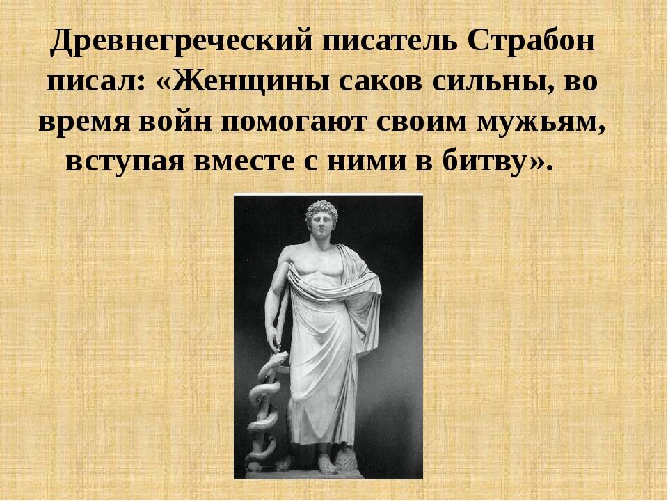 Древнегреческий писатель Страбон писал: «Женщины саков сильны, во время войн...