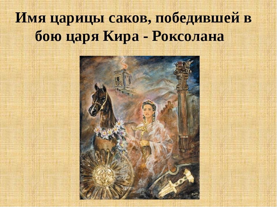 Имя царицы саков, победившей в бою царя Кира - Роксолана