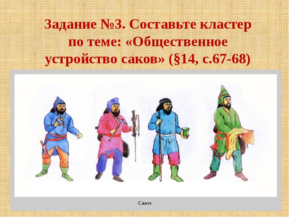 Задание №3. Составьте кластер по теме: «Общественное устройство саков» (§14,...