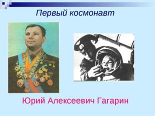 Первый космонавт Юрий Алексеевич Гагарин