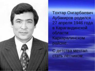 Тохтар Онгарбаевич Аубакиров родился 27 апреля 1946 года в Карагандинской обл