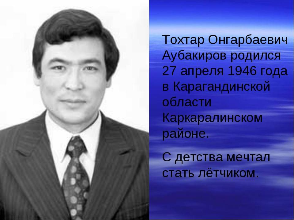 Тохтар Онгарбаевич Аубакиров родился 27 апреля 1946 года в Карагандинской обл...