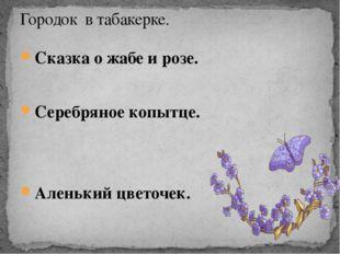 Сказка о жабе и розе. Серебряное копытце. Аленький цветочек. Городок в табаке