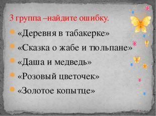 «Деревня в табакерке» «Сказка о жабе и тюльпане» «Даша и медведь» «Розовый цв
