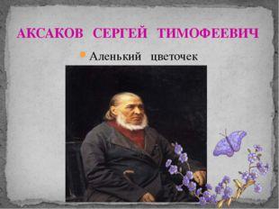 АКСАКОВ СЕРГЕЙ ТИМОФЕЕВИЧ Аленький цветочек.