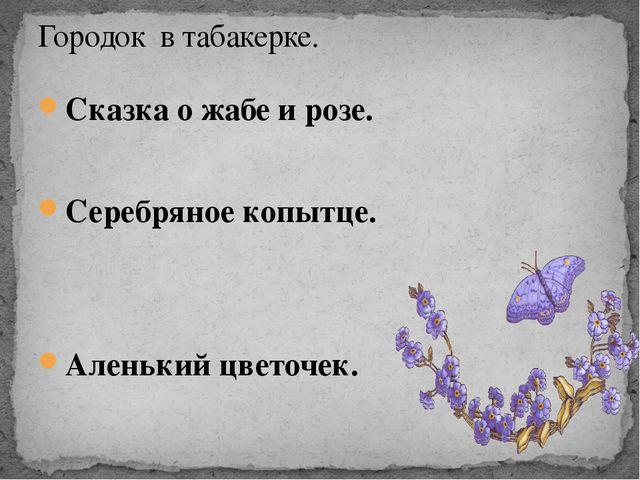 Сказка о жабе и розе. Серебряное копытце. Аленький цветочек. Городок в табаке...
