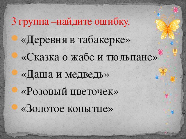 «Деревня в табакерке» «Сказка о жабе и тюльпане» «Даша и медведь» «Розовый цв...