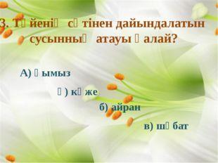3. Түйенің сүтінен дайындалатын сусынның атауы қалай?  А) қымыз ә) көже б