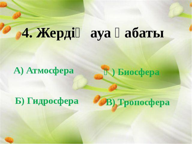 4. Жердің ауа қабаты А) Атмосфера Ә) Биосфера Б) Гидросфера В) Тропосфера