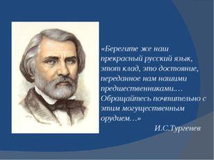 «Берегите же наш прекрасный русский язык, этот клад, это достояние, переданно