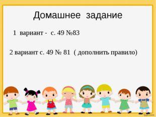 1 вариант - с. 49 №83 2 вариант с. 49 № 81 ( дополнить правило) Домашнее зад
