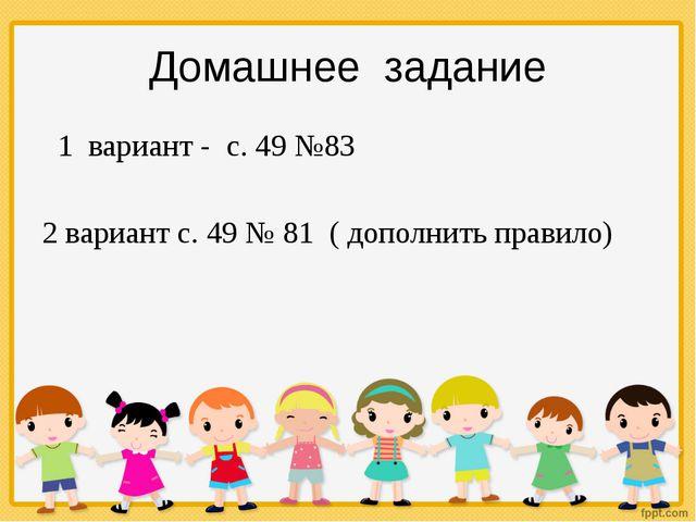 1 вариант - с. 49 №83 2 вариант с. 49 № 81 ( дополнить правило) Домашнее зад...