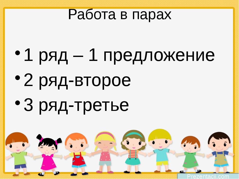 Работа в парах 1 ряд – 1 предложение 2 ряд-второе 3 ряд-третье Prezentacii.com