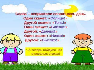 Слова – неприятели спорят весь день. Один скажет: «Солнце!» Другой скажет: «Т