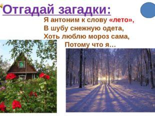 Отгадай загадки: Я антоним к слову «лето», В шубу снежную одета, Хоть люблю м