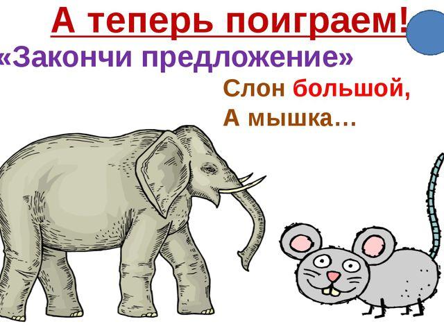 А теперь поиграем! «Закончи предложение» Слон большой, А мышка…