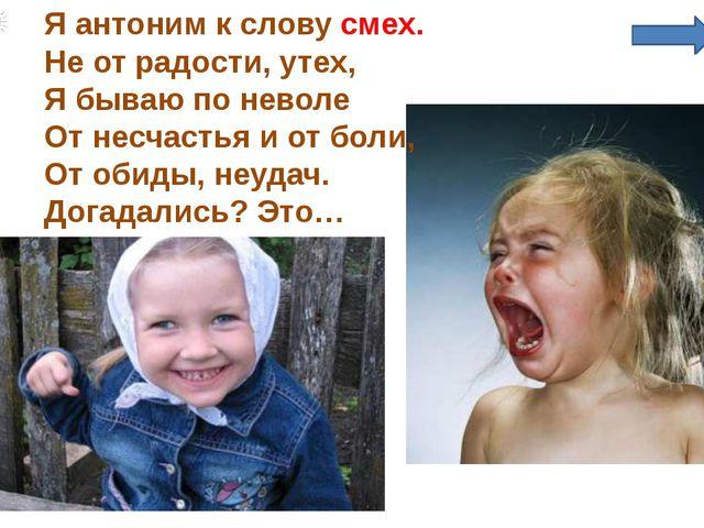 Я антоним к слову смех. Не от радости, утех, Я бываю по неволе От несчастья...