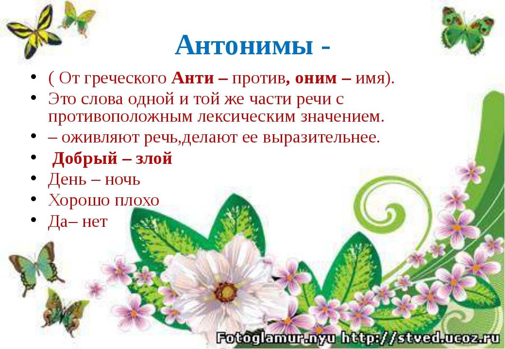 Антонимы - ( От греческого Анти – против, оним – имя). Это слова одной и той...