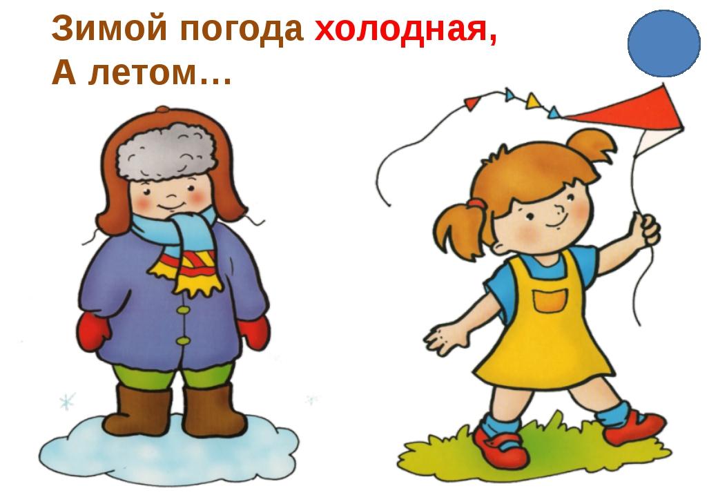 Зимой погода холодная, А летом…