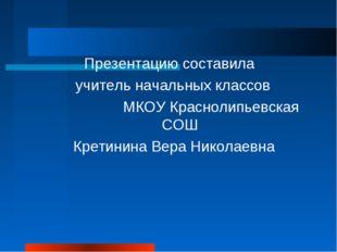 Презентацию составила учитель начальных классов МКОУ Краснолипьевская СОШ Кр