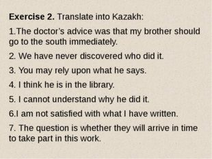 Exercise 2. Translate into Kazakh: 1.The doctor's advice was that my brother