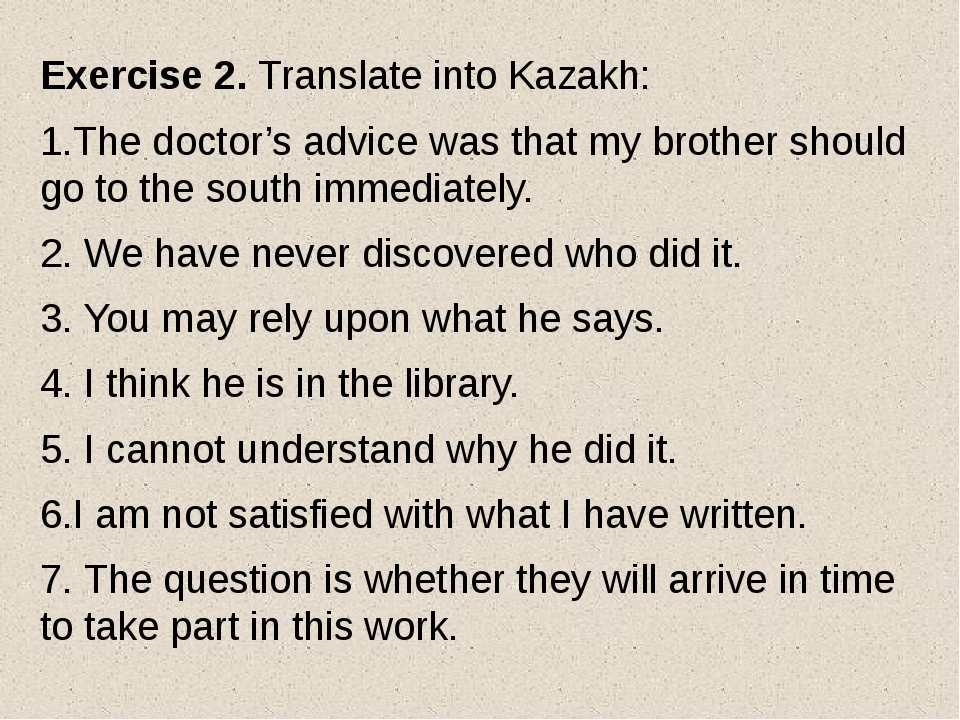 Exercise 2. Translate into Kazakh: 1.The doctor's advice was that my brother...
