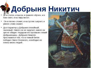 Добрыня Никитич он и статен, и высок, и грамоте обучен, и в бою смел, и на пи
