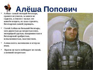 Алёша Попович Алёша- самый молодой богатырь, грамоте не учился, за книги не с