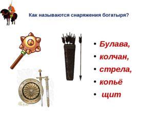Как называются снаряжения богатыря? Булава, колчан, стрела, копьё щит