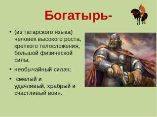 Богатырь- (из татарского языка) человек высокого роста, крепкого телосложения