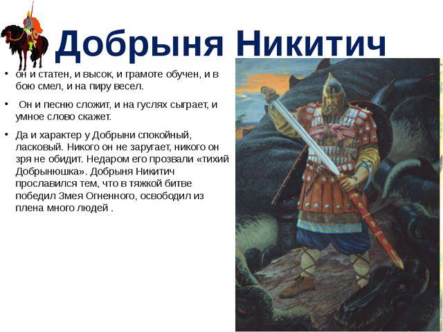 Добрыня Никитич он и статен, и высок, и грамоте обучен, и в бою смел, и на пи...