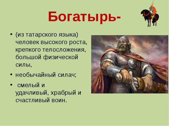 Богатырь- (из татарского языка) человек высокого роста, крепкого телосложения...