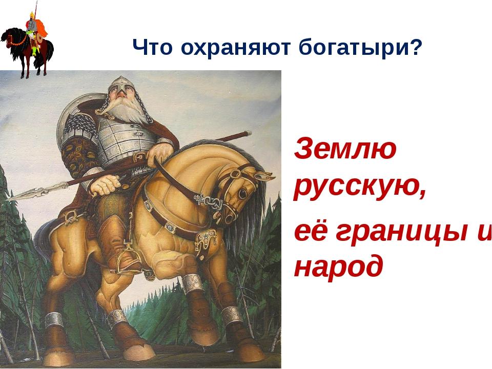 Что охраняют богатыри? Землю русскую, её границы и народ