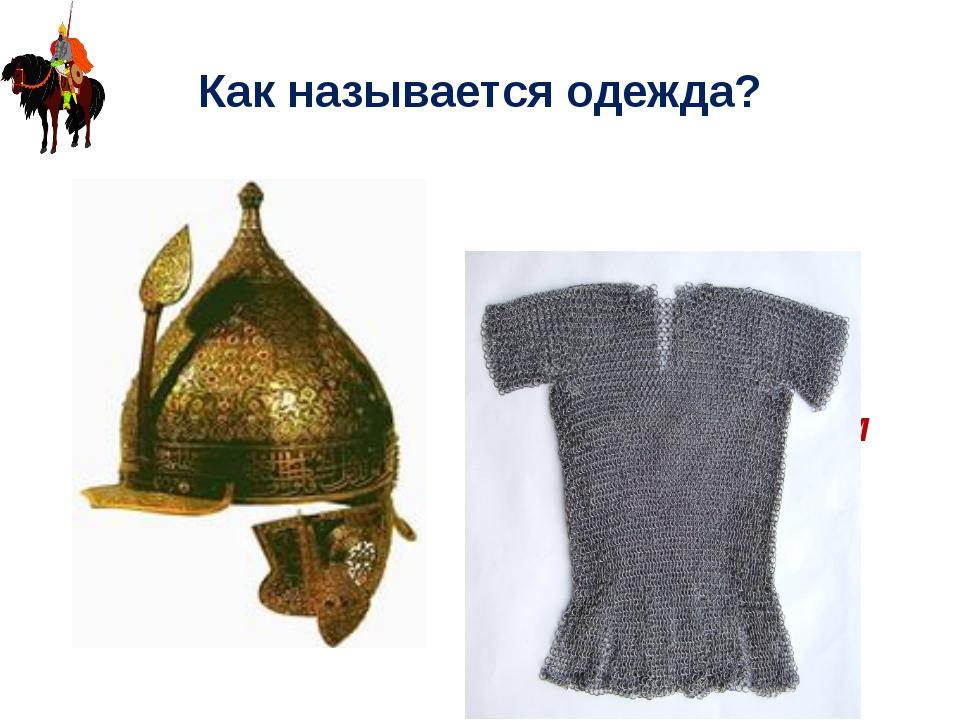 Как называется одежда? Кольчуга, шлем
