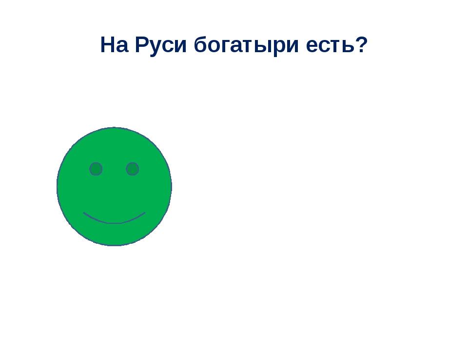 На Руси богатыри есть?